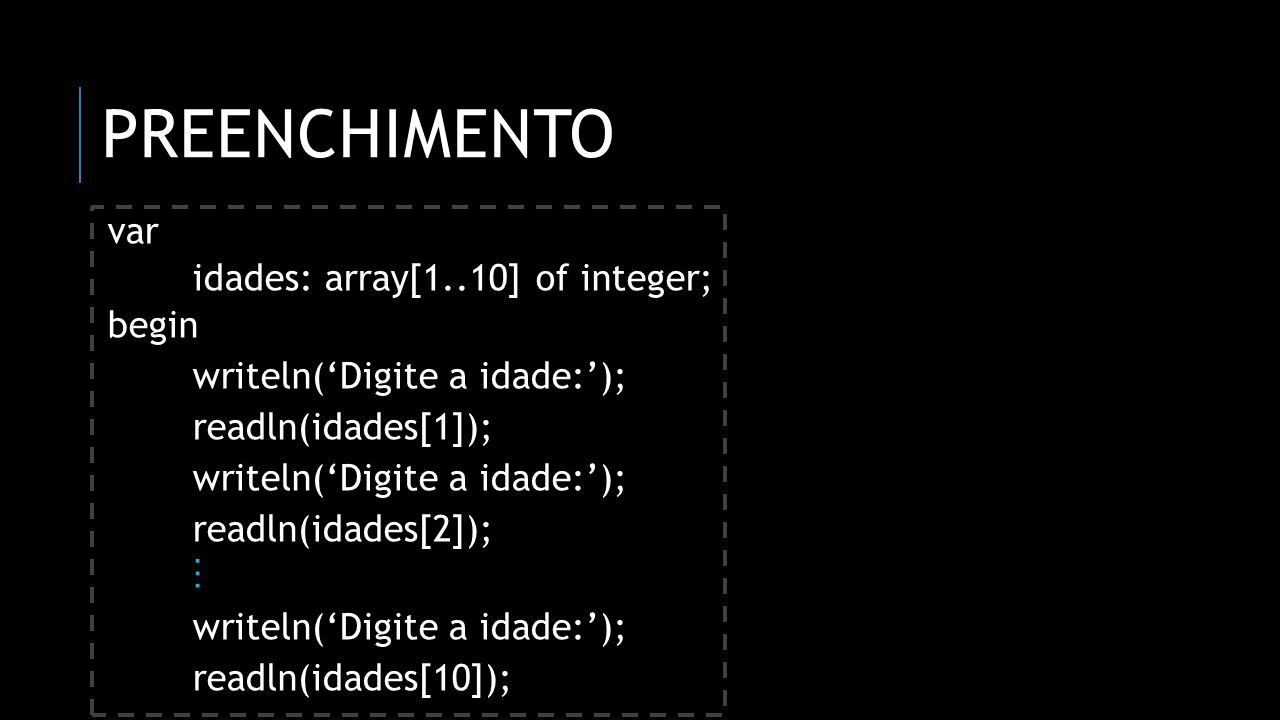 Preenchimento var idades: array[1..10] of integer; begin
